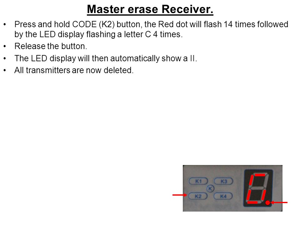 Master erase Receiver. Press and hold CODE (K2) button, the Red dot will flash 14 times followed by the LED display flashing a letter C 4 times.