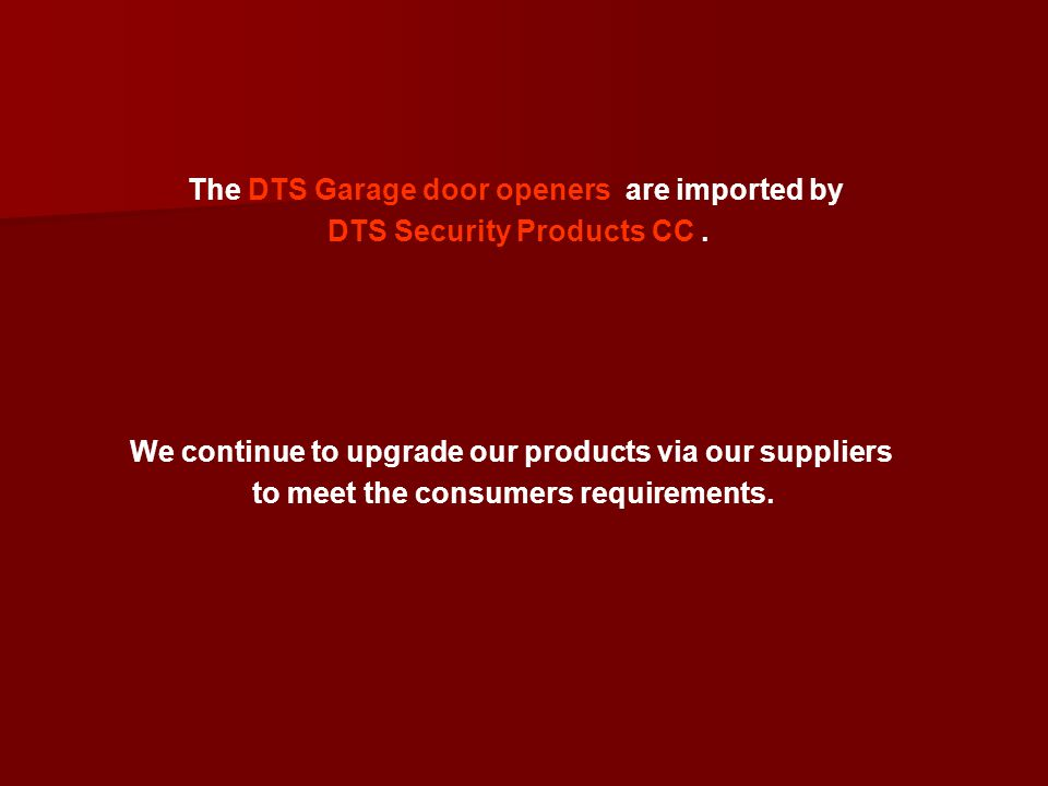 The DTS Garage door openers are imported by DTS Security Products CC .