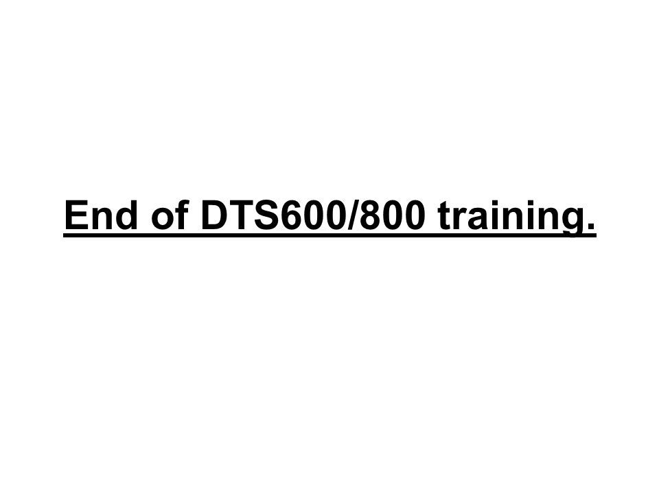 End of DTS600/800 training.