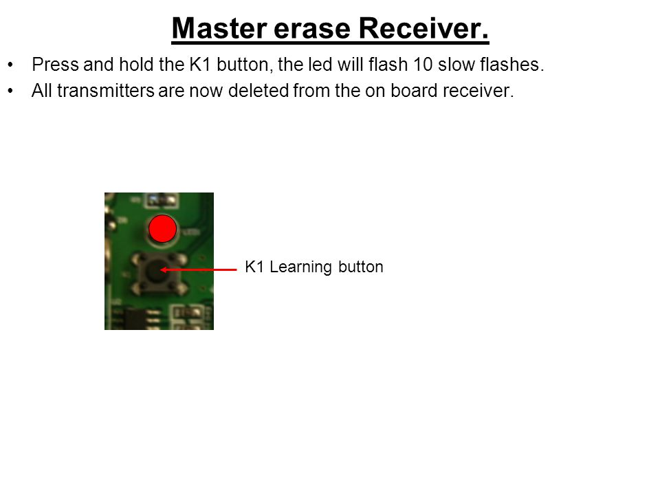 Master erase Receiver. Press and hold the K1 button, the led will flash 10 slow flashes.