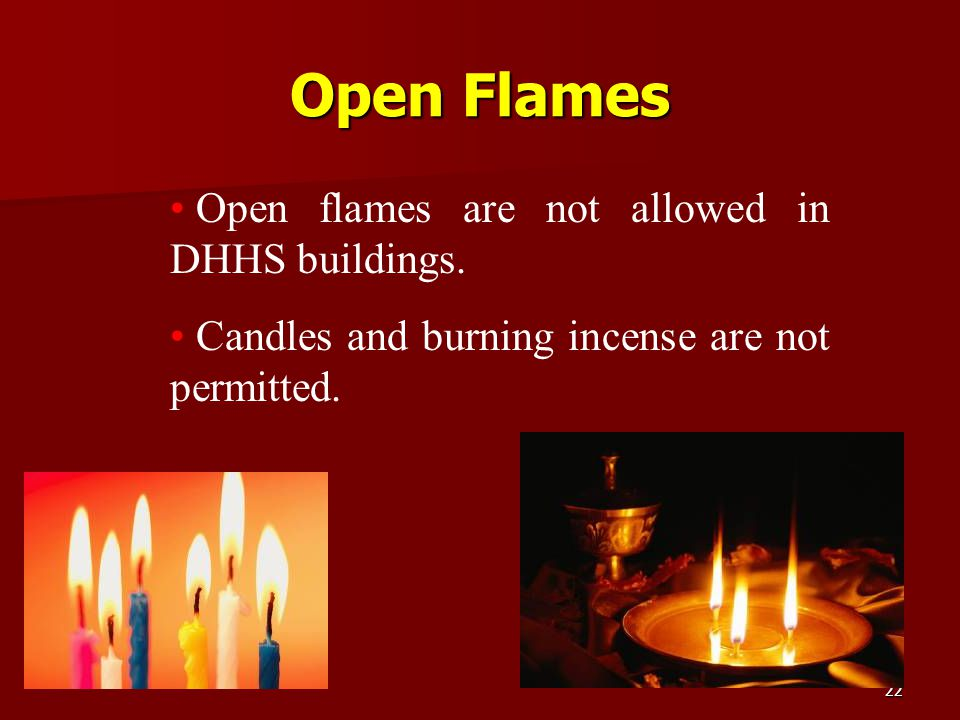 Open Flames Open flames are not allowed in DHHS buildings.