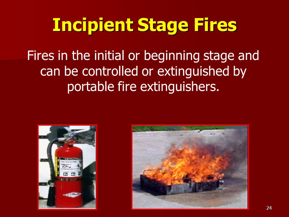 Incipient Stage Fires Fires in the initial or beginning stage and can be controlled or extinguished by portable fire extinguishers.