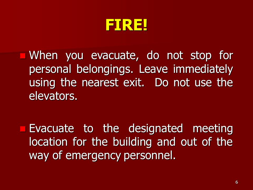 FIRE! When you evacuate, do not stop for personal belongings. Leave immediately using the nearest exit. Do not use the elevators.
