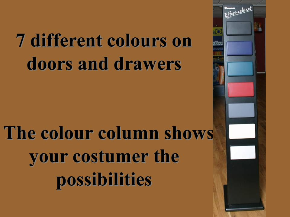 7 different colours on doors and drawers The colour column shows your costumer the possibilities