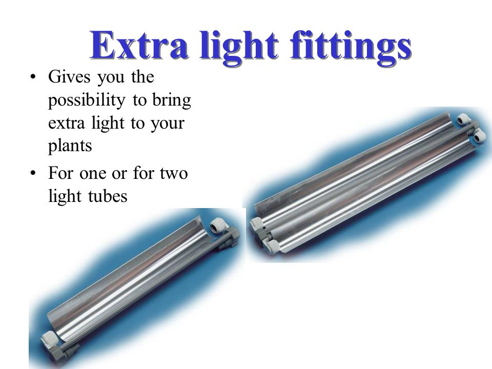 Extra light fittings Gives you the possibility to bring extra light to your plants.