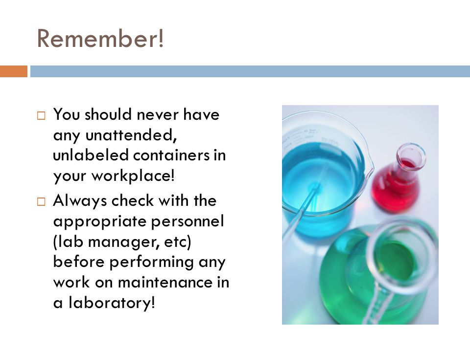 Remember! You should never have any unattended, unlabeled containers in your workplace!
