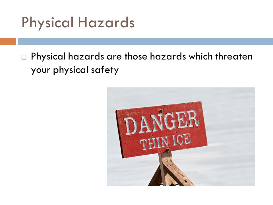 Physical Hazards Physical hazards are those hazards which threaten your physical safety