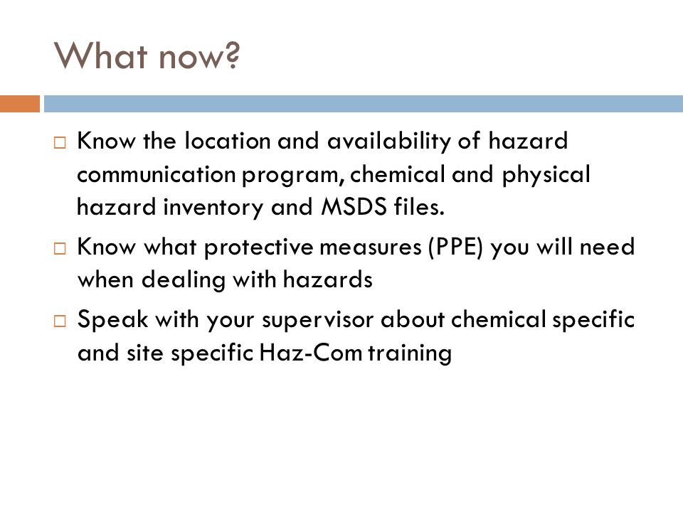 What now Know the location and availability of hazard communication program, chemical and physical hazard inventory and MSDS files.