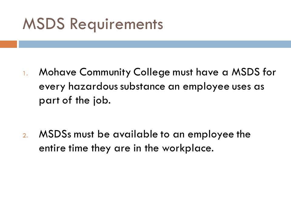 MSDS Requirements Mohave Community College must have a MSDS for every hazardous substance an employee uses as part of the job.