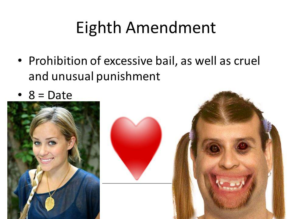 Eighth Amendment Prohibition of excessive bail, as well as cruel and unusual punishment 8 = Date