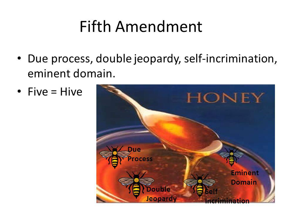 Fifth Amendment Due process, double jeopardy, self-incrimination, eminent domain. Five = Hive. Due Process.