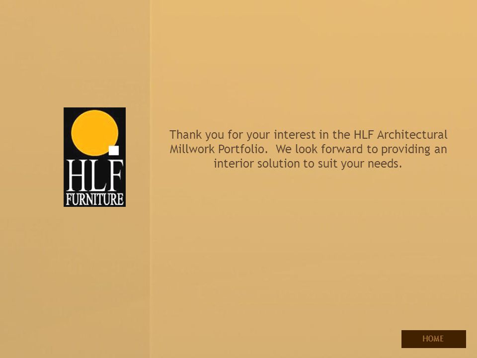 Thank you for your interest in the HLF Architectural Millwork Portfolio. We look forward to providing an interior solution to suit your needs.