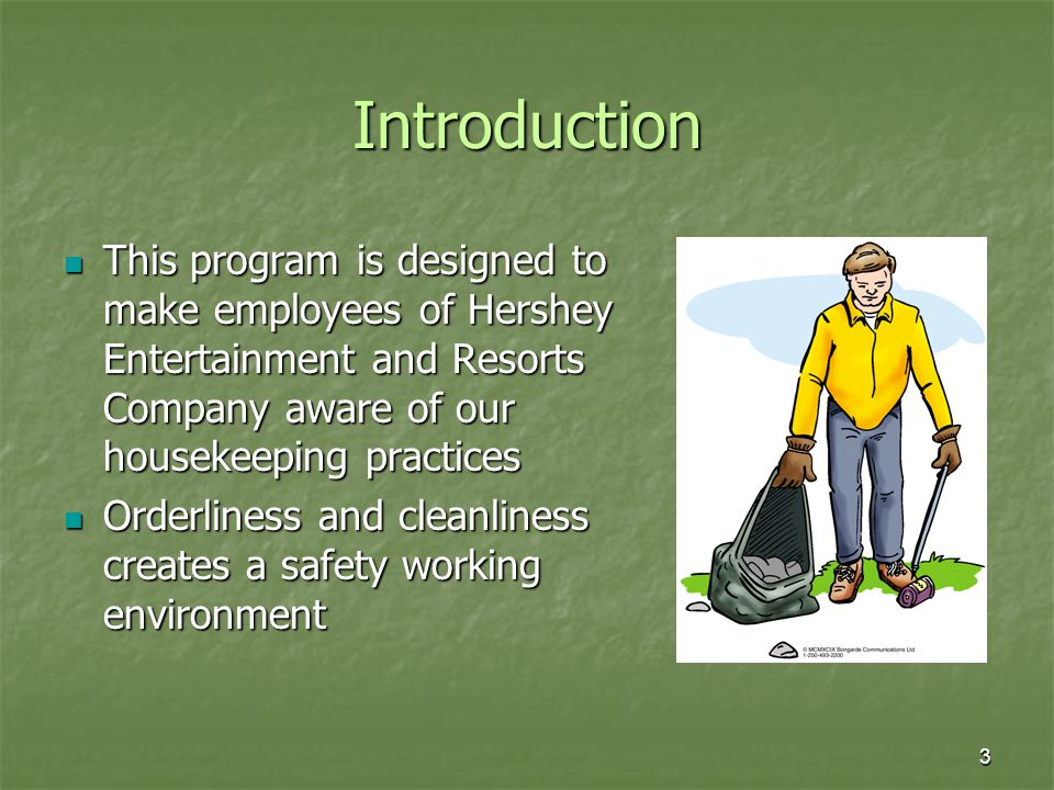 Introduction This program is designed to make employees of Hershey Entertainment and Resorts Company aware of our housekeeping practices.