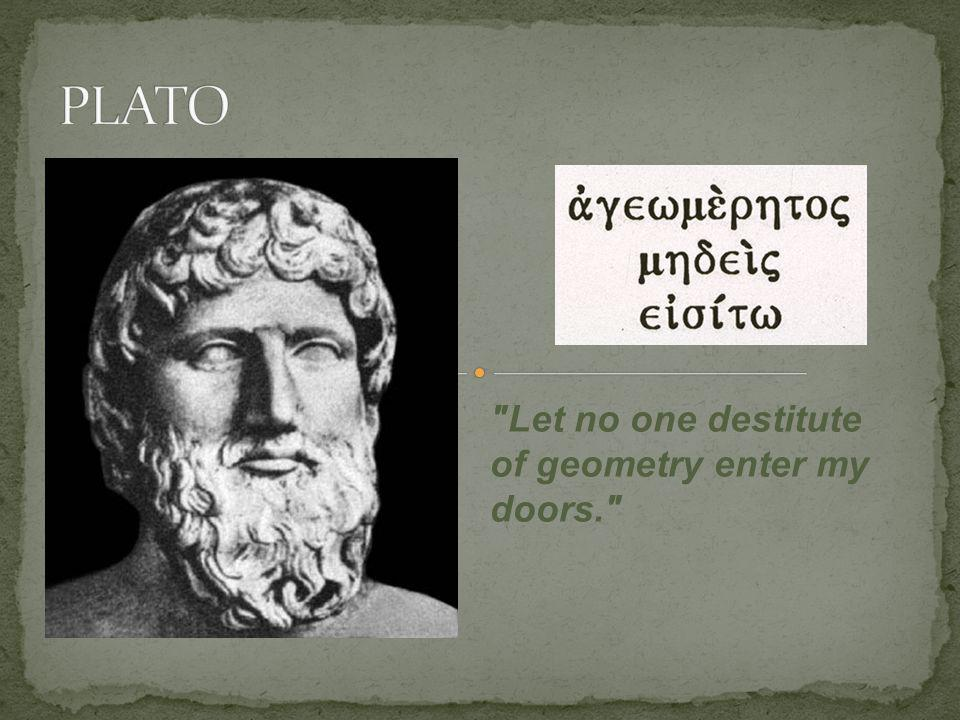 PLATO Let no one destitute of geometry enter my doors.