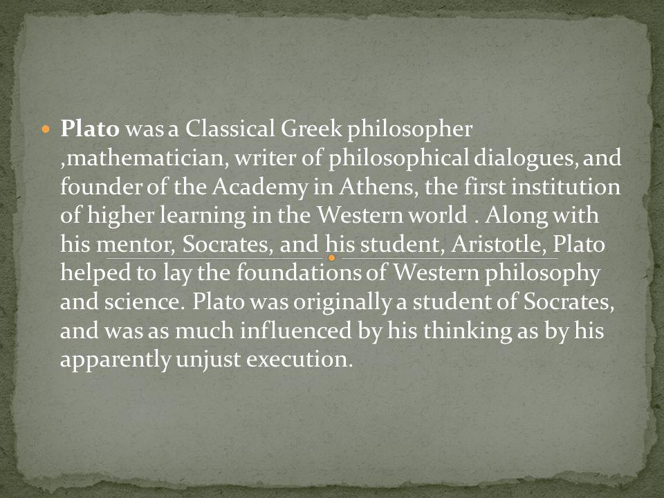 Plato was a Classical Greek philosopher ,mathematician, writer of philosophical dialogues, and founder of the Academy in Athens, the first institution of higher learning in the Western world .