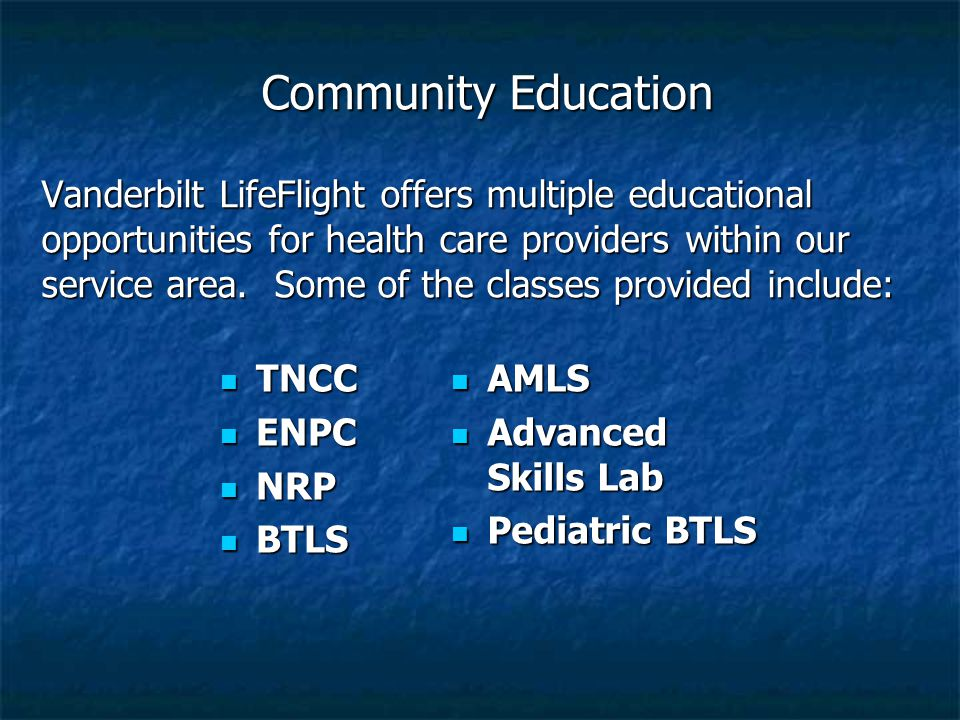 Community Education Vanderbilt LifeFlight offers multiple educational opportunities for health care providers within our service area. Some of the classes provided include: