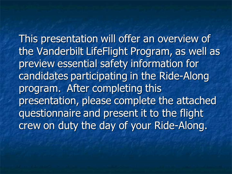 This presentation will offer an overview of the Vanderbilt LifeFlight Program, as well as preview essential safety information for candidates participating in the Ride-Along program.