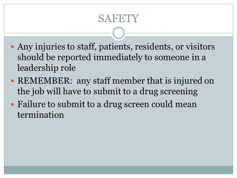 SAFETY Any injuries to staff, patients, residents, or visitors should be reported immediately to someone in a leadership role.
