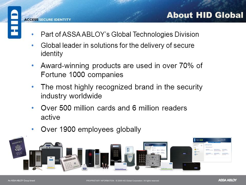 About HID Global Part of ASSA ABLOY's Global Technologies Division. Global leader in solutions for the delivery of secure identity.