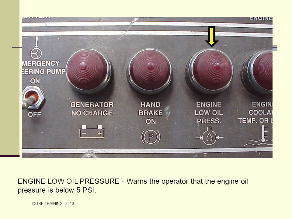 ENGINE LOW OIL PRESSURE - Warns the operator that the engine oil pressure is below 5 PSI.