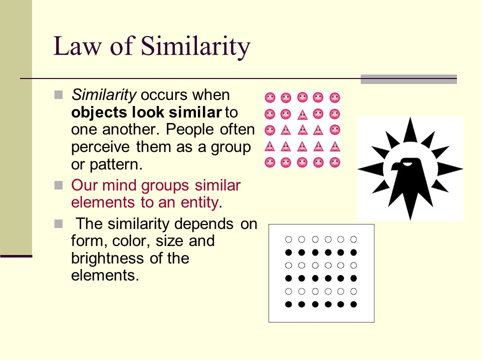 Law of Similarity Similarity occurs when objects look similar to one another. People often perceive them as a group or pattern.