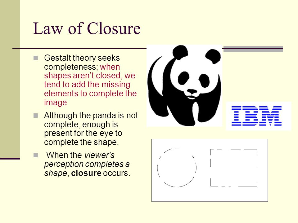 Law of Closure Gestalt theory seeks completeness; when shapes aren't closed, we tend to add the missing elements to complete the image.