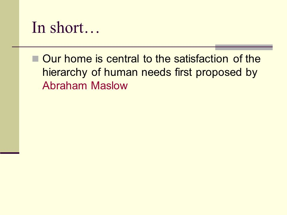 In short… Our home is central to the satisfaction of the hierarchy of human needs first proposed by Abraham Maslow.