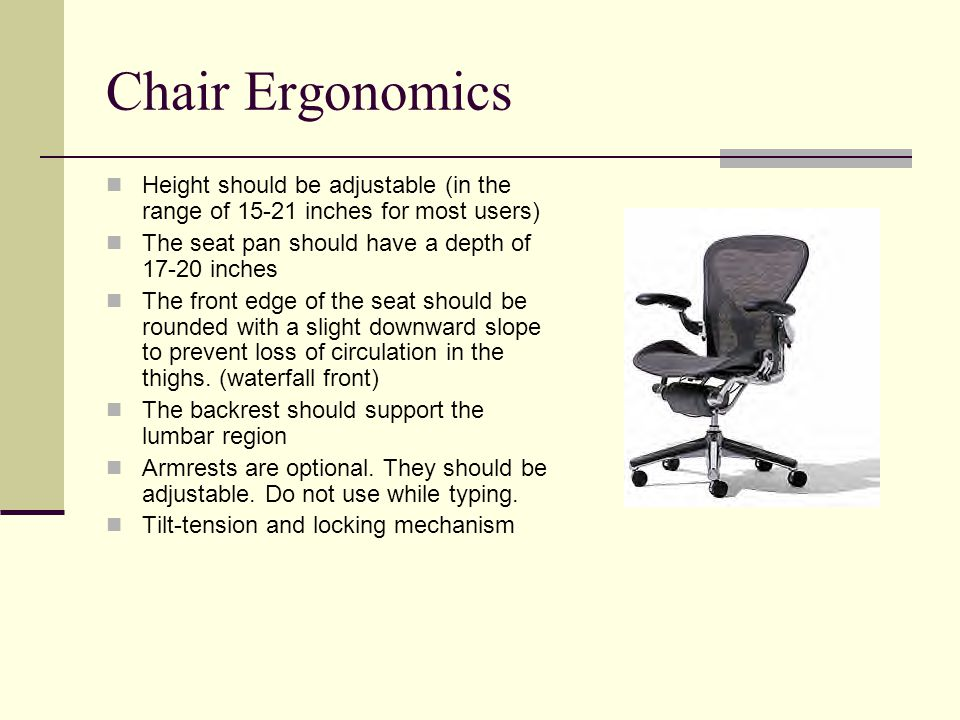 Chair Ergonomics Height should be adjustable (in the range of 15-21 inches for most users) The seat pan should have a depth of 17-20 inches.