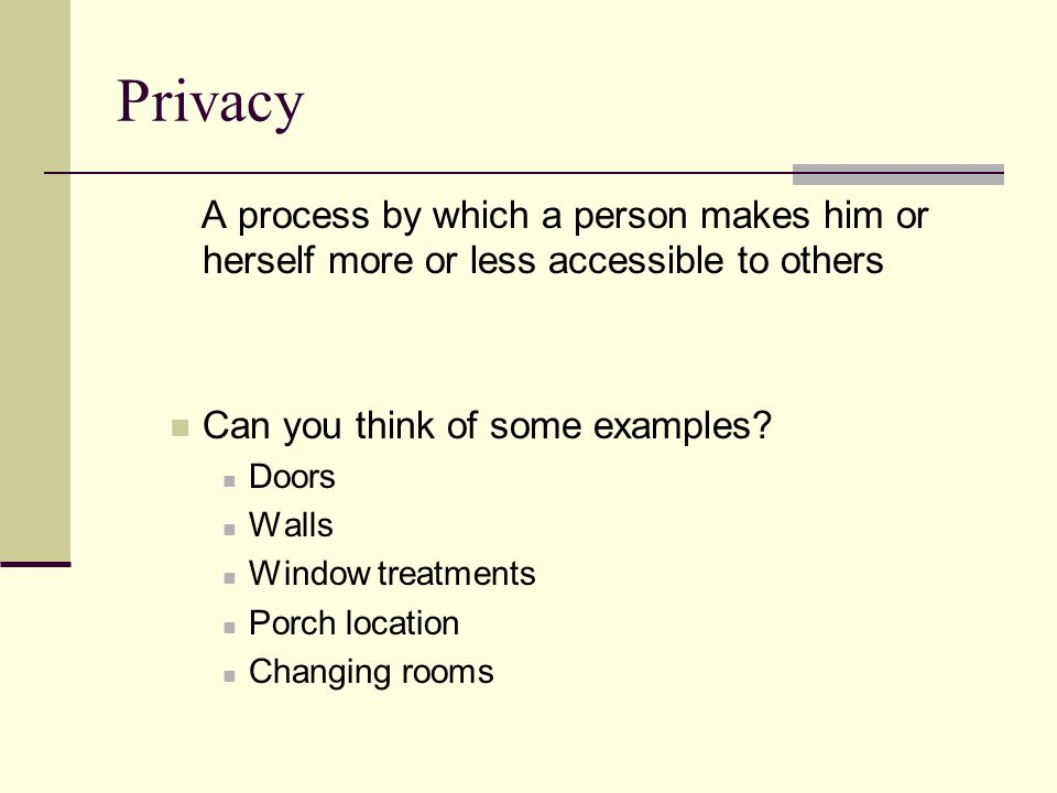 Privacy A process by which a person makes him or herself more or less accessible to others. Can you think of some examples