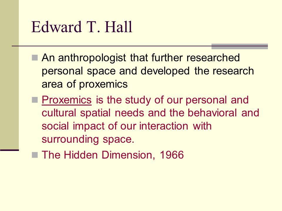 Edward T. Hall An anthropologist that further researched personal space and developed the research area of proxemics.