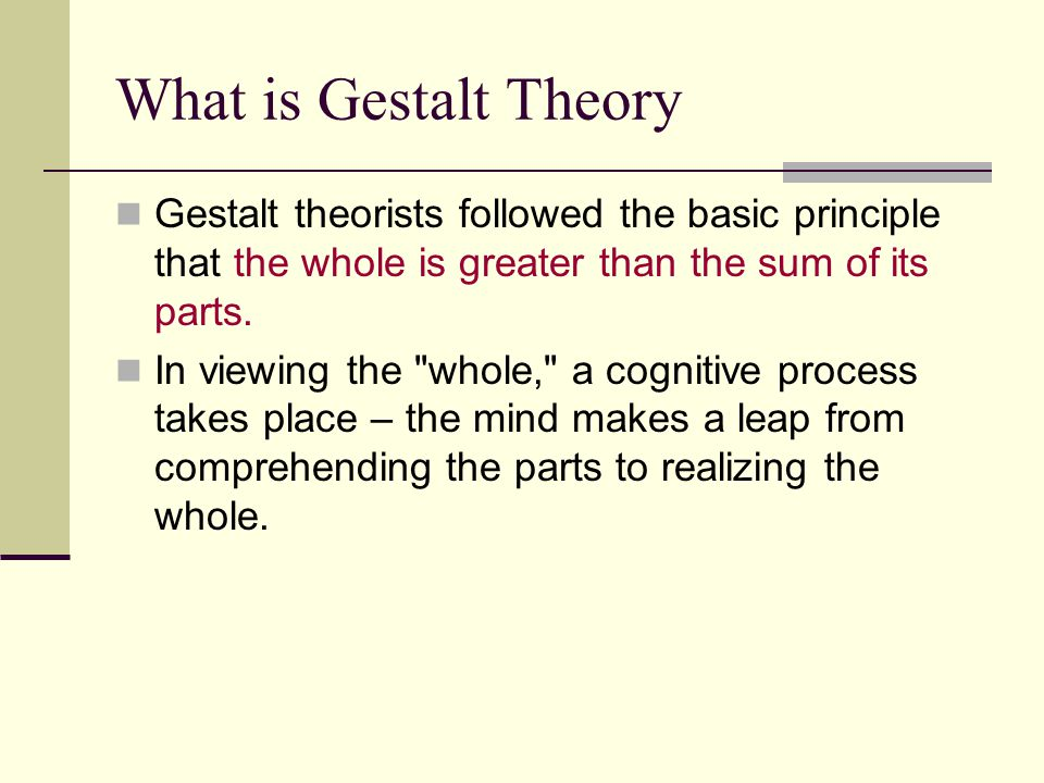 What is Gestalt Theory Gestalt theorists followed the basic principle that the whole is greater than the sum of its parts.