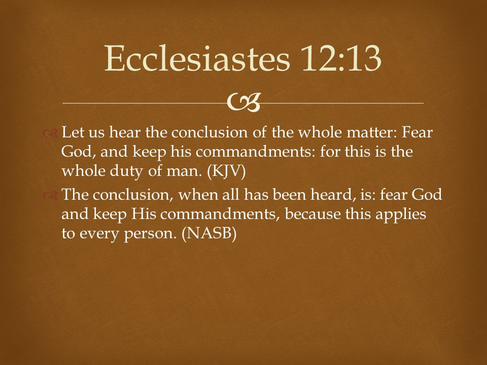 Ecclesiastes 12:13 Let us hear the conclusion of the whole matter: Fear God, and keep his commandments: for this is the whole duty of man. (KJV)