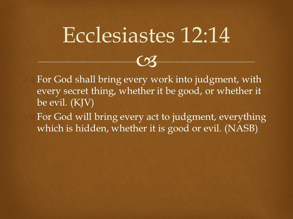 Ecclesiastes 12:14 For God shall bring every work into judgment, with every secret thing, whether it be good, or whether it be evil. (KJV)