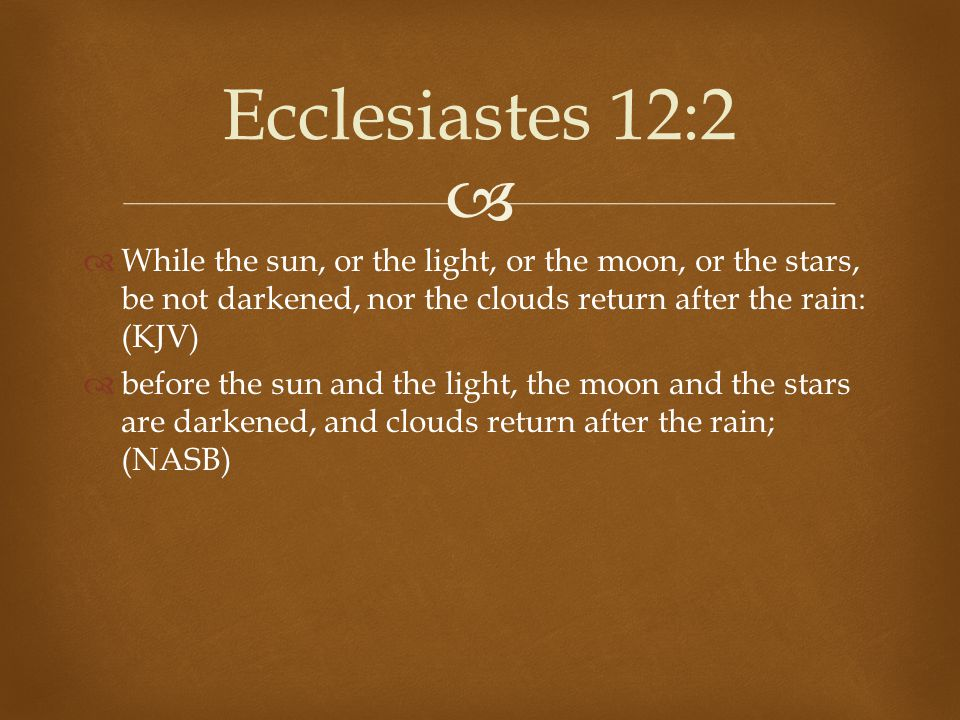 Ecclesiastes 12:2 While the sun, or the light, or the moon, or the stars, be not darkened, nor the clouds return after the rain: (KJV)