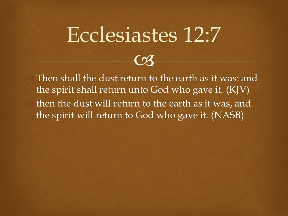 Ecclesiastes 12:7 Then shall the dust return to the earth as it was: and the spirit shall return unto God who gave it. (KJV)