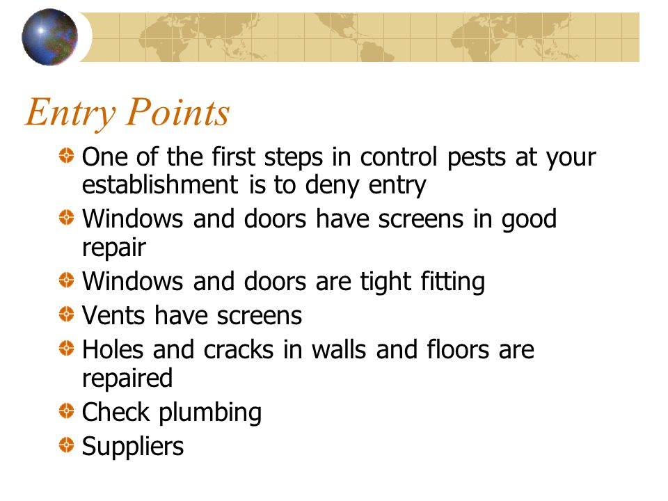 Entry Points One of the first steps in control pests at your establishment is to deny entry. Windows and doors have screens in good repair.