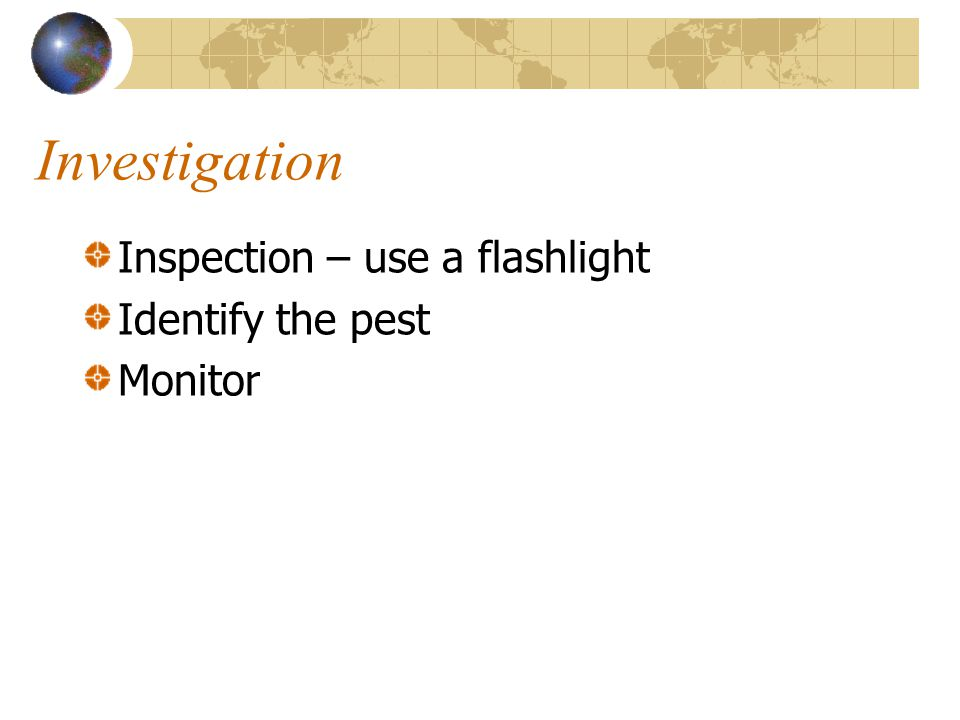 Investigation Inspection – use a flashlight Identify the pest Monitor