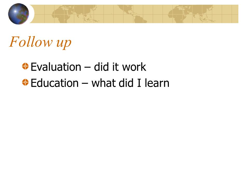 Follow up Evaluation – did it work Education – what did I learn