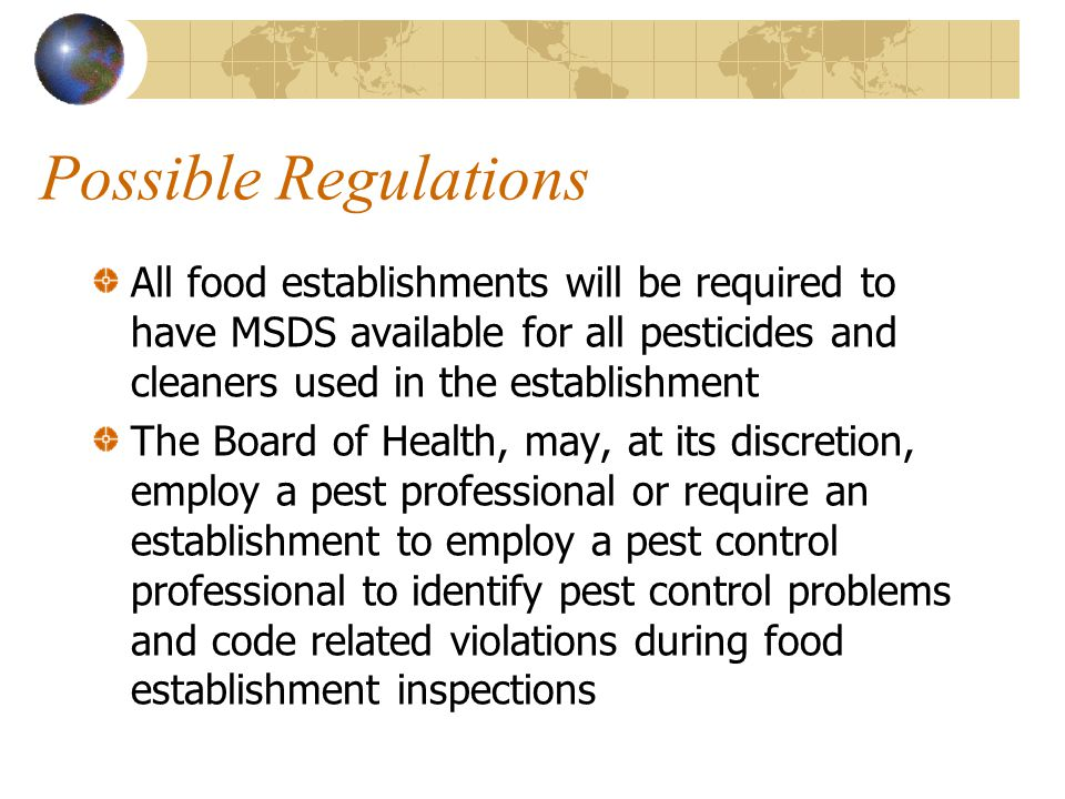 Possible Regulations All food establishments will be required to have MSDS available for all pesticides and cleaners used in the establishment.