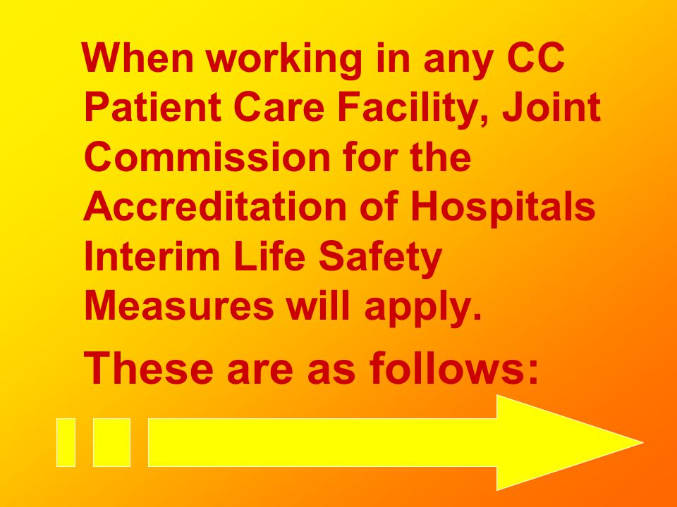 When working in any CC Patient Care Facility, Joint Commission for the Accreditation of Hospitals Interim Life Safety Measures will apply.