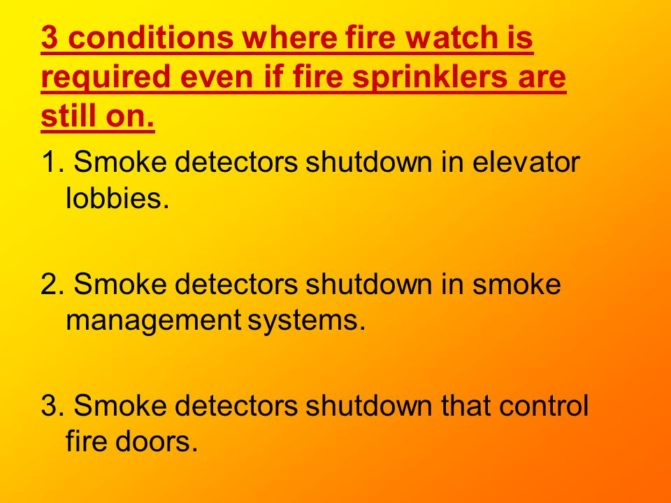 3 conditions where fire watch is required even if fire sprinklers are still on.