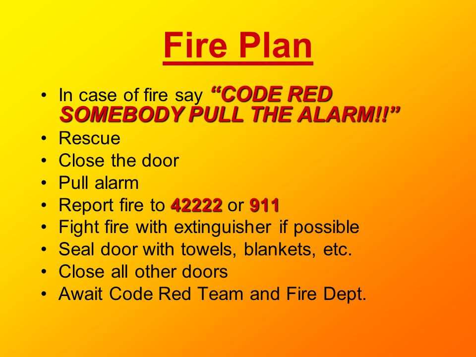 Fire Plan In case of fire say CODE RED SOMEBODY PULL THE ALARM!!