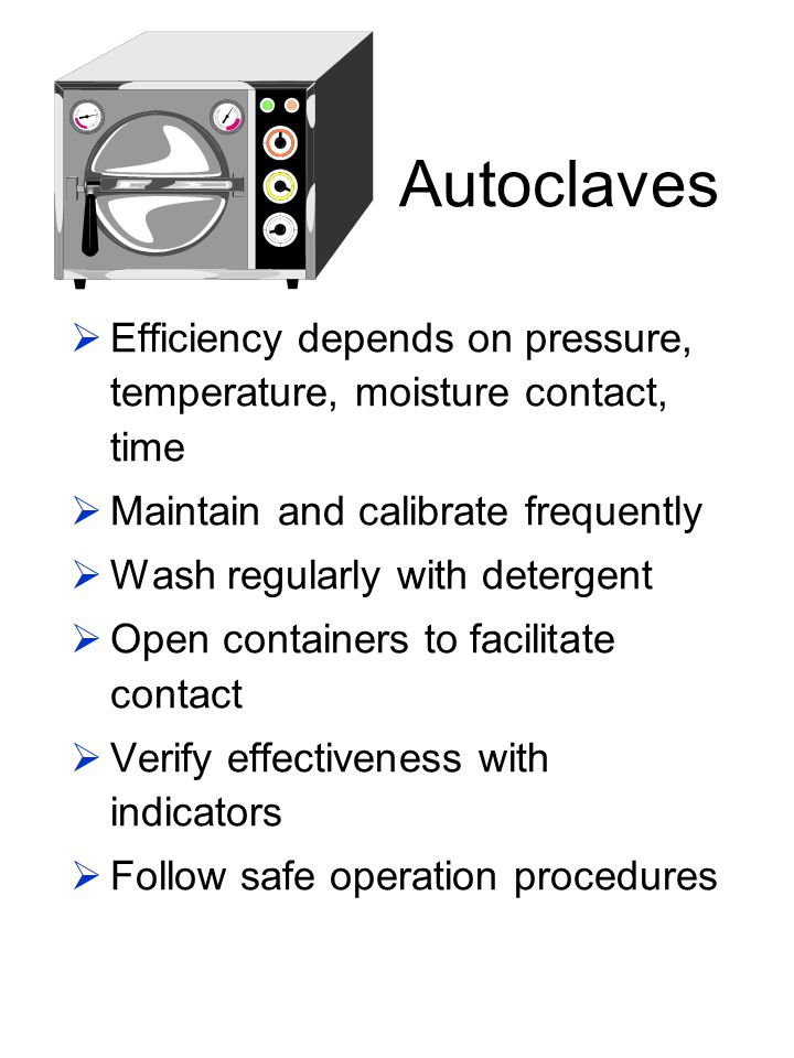 Autoclaves Efficiency depends on pressure, temperature, moisture contact, time. Maintain and calibrate frequently.