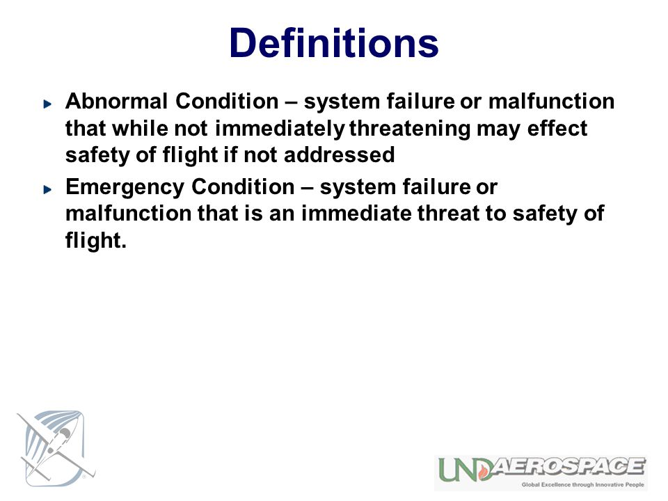 Definitions Abnormal Condition – system failure or malfunction that while not immediately threatening may effect safety of flight if not addressed.