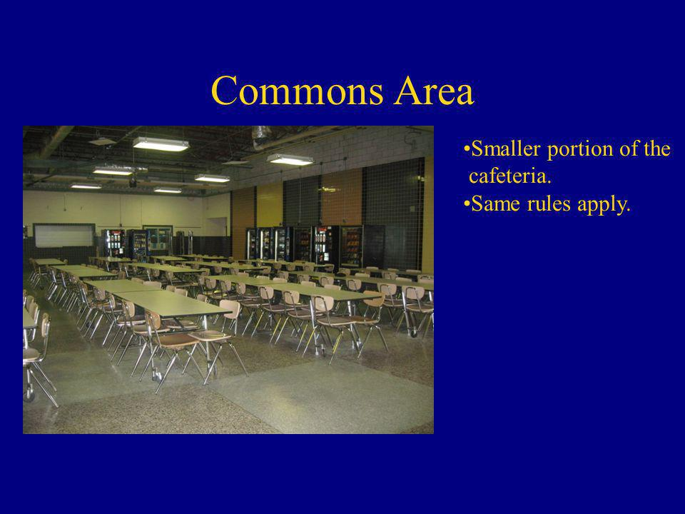 Commons Area Smaller portion of the cafeteria. Same rules apply.