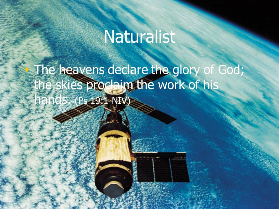 Naturalist The heavens declare the glory of God; the skies proclaim the work of his hands.