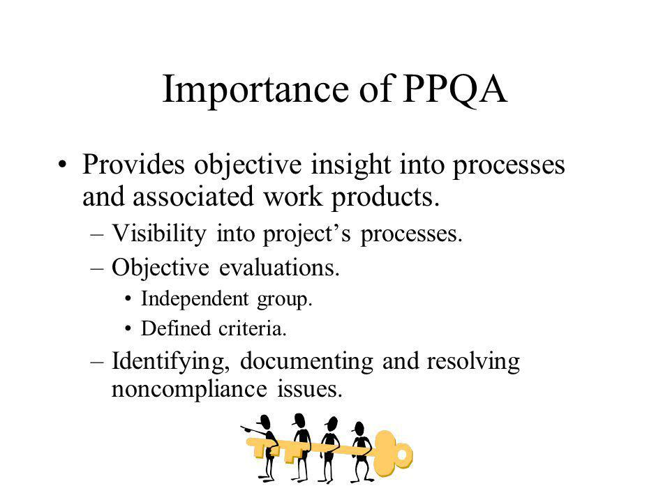 Importance of PPQA Provides objective insight into processes and associated work products. Visibility into project's processes.