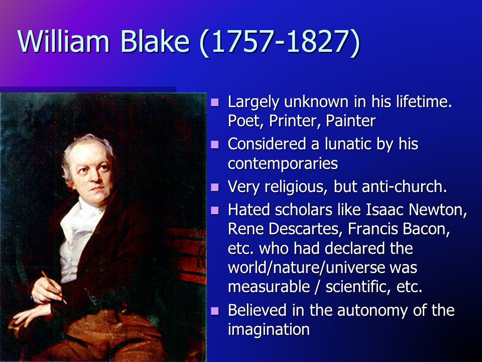 William Blake (1757-1827) Largely unknown in his lifetime. Poet, Printer, Painter. Considered a lunatic by his contemporaries.
