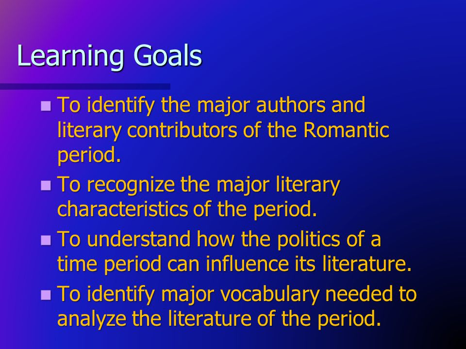 Learning Goals To identify the major authors and literary contributors of the Romantic period.