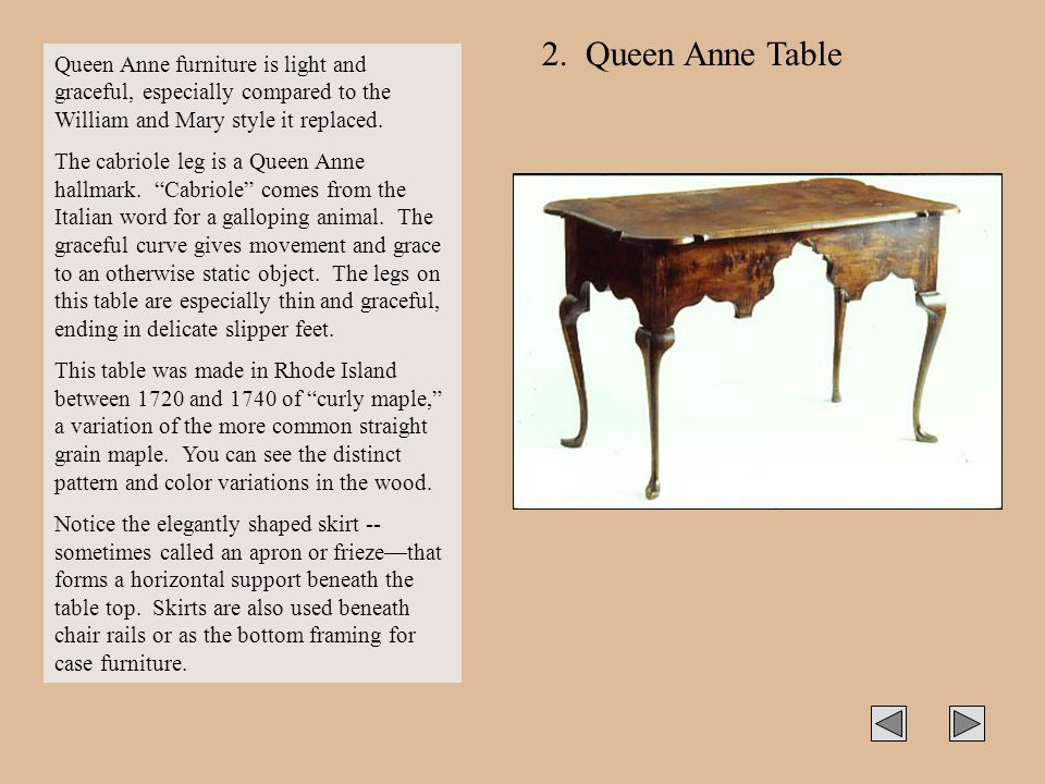 2. Queen Anne Table Queen Anne furniture is light and graceful, especially compared to the William and Mary style it replaced.